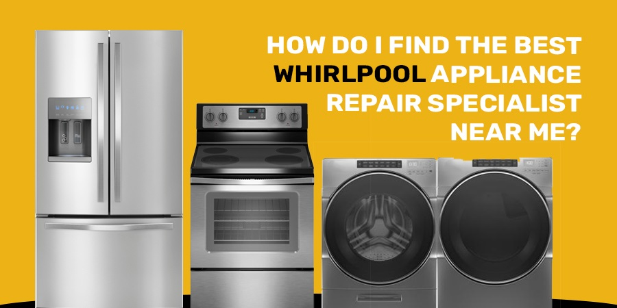 How Do I Find The Best Whirlpool Appliance Repair Specialist Near Me?